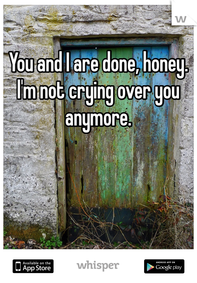 You and I are done, honey. I'm not crying over you anymore.