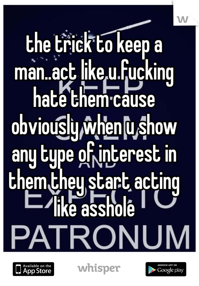 the trick to keep a man..act like u fucking hate them cause obviously when u show any type of interest in them they start acting like asshole