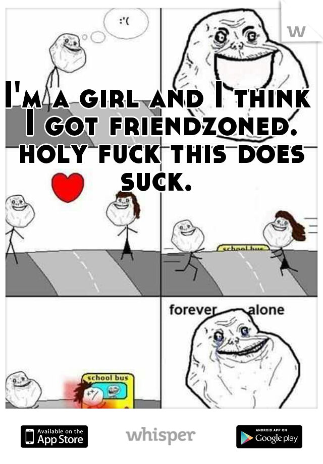 I'm a girl and I think I got friendzoned. holy fuck this does suck.