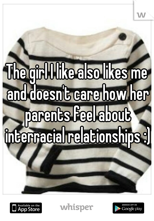 The girl I like also likes me and doesn't care how her parents feel about interracial relationships :)