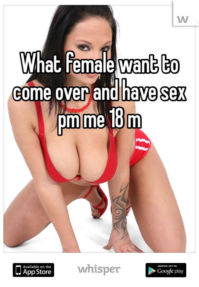 What female want to come over and have sex pm me 18 m