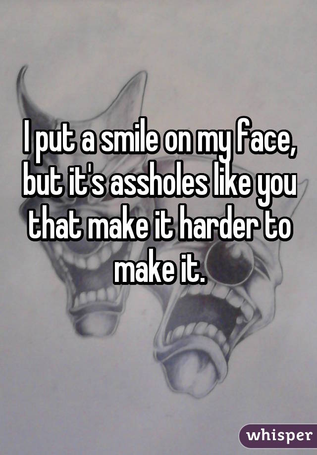 I put a smile on my face, but it's assholes like you that make it harder to make it.