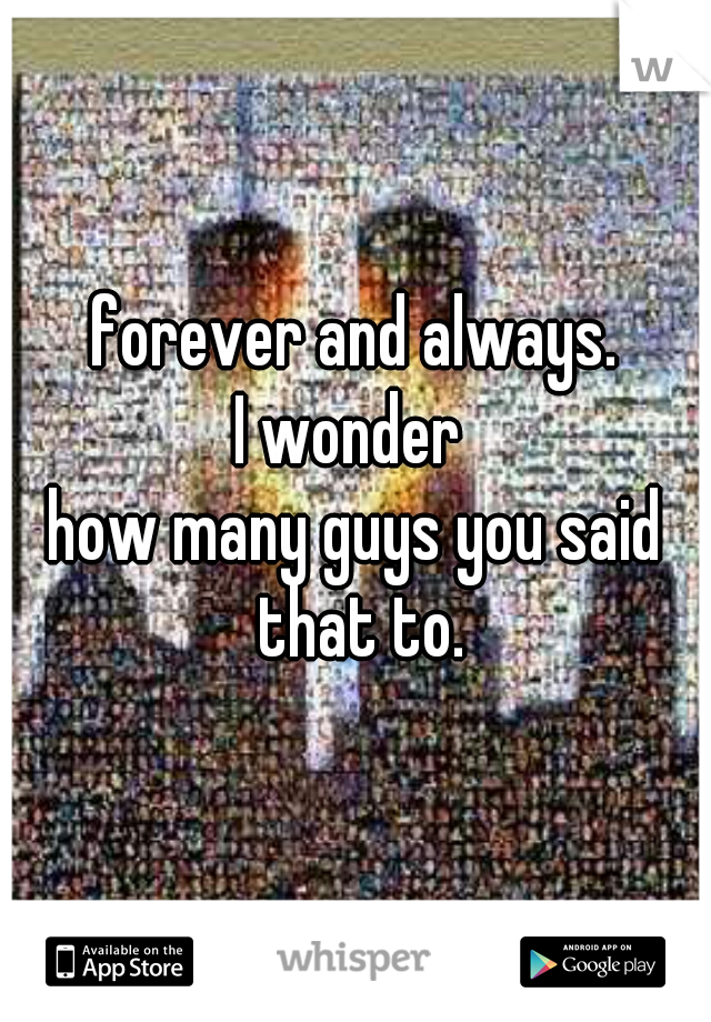 forever and always.  I wonder  how many guys you said that to.