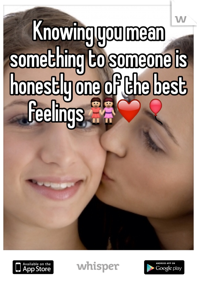 Knowing you mean something to someone is honestly one of the best feelings 👭❤️🎈