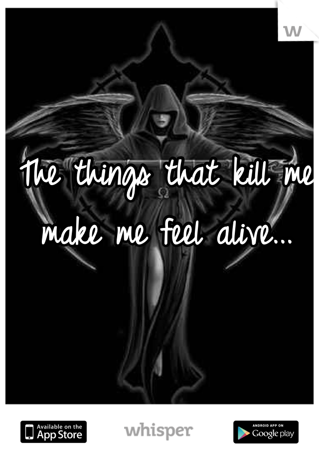 The things that kill me make me feel alive...