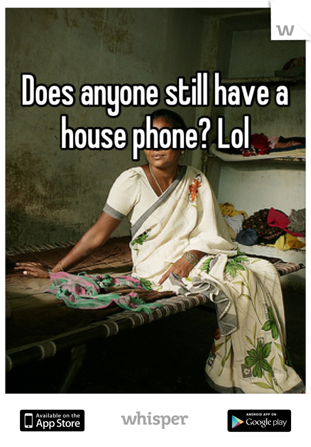 Does anyone still have a house phone? Lol