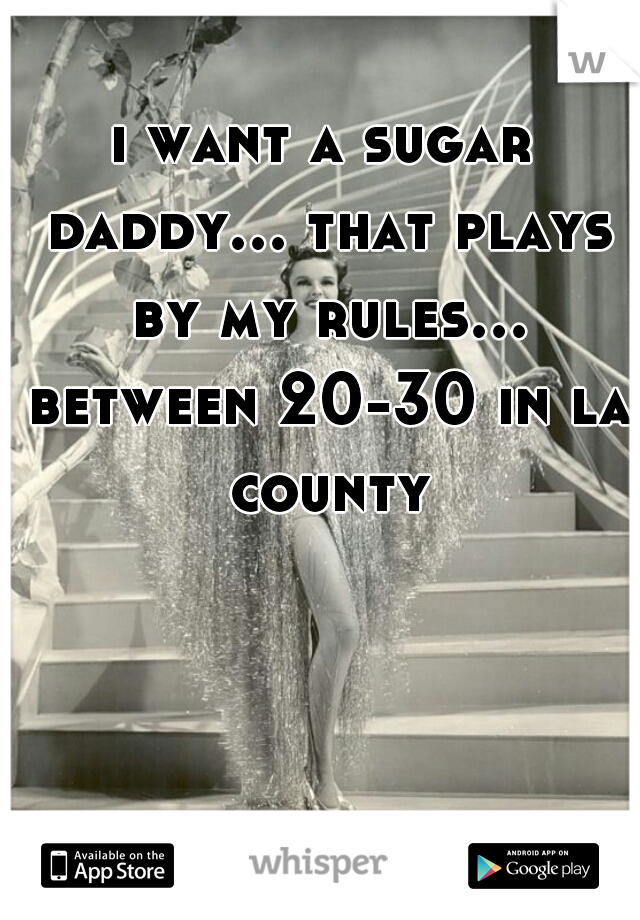 i want a sugar daddy... that plays by my rules... between 20-30 in la county