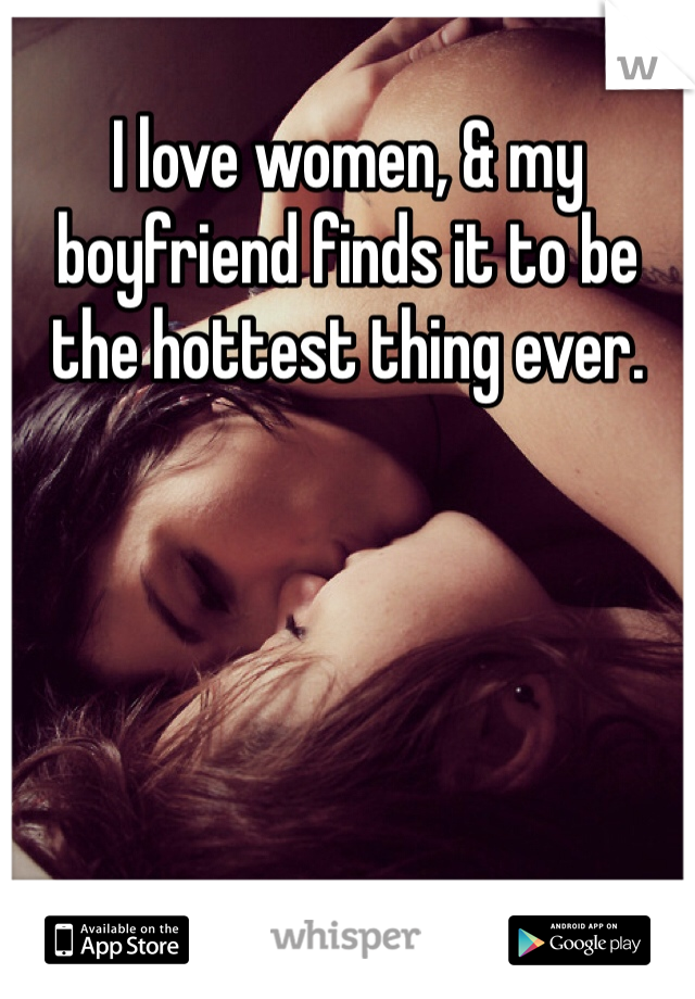 I love women, & my boyfriend finds it to be the hottest thing ever.