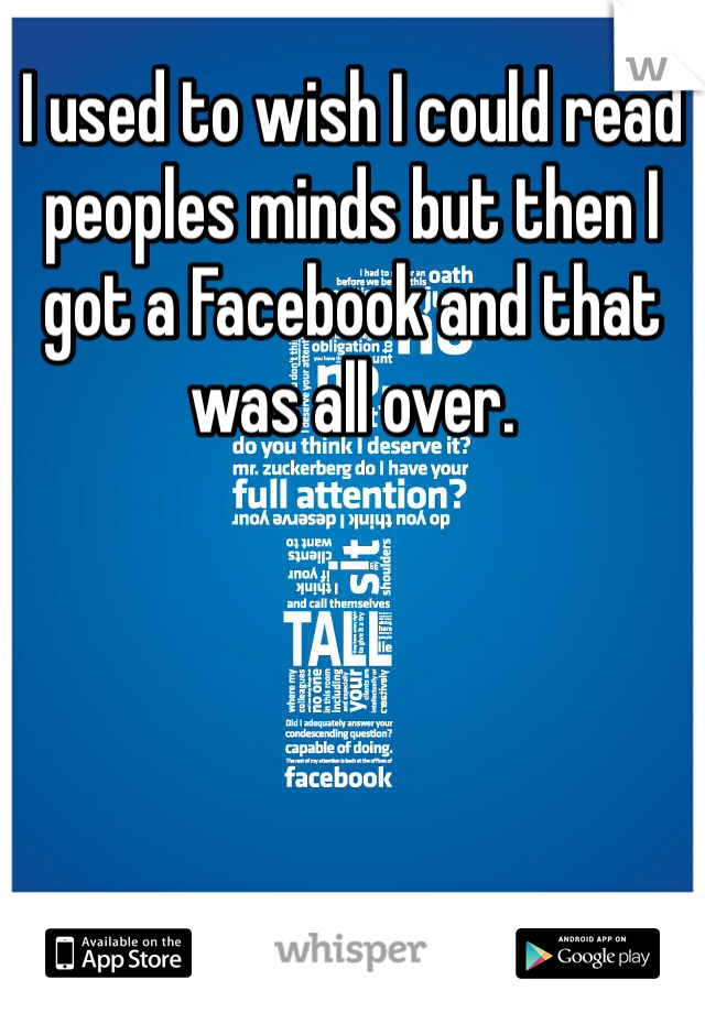I used to wish I could read peoples minds but then I got a Facebook and that was all over.