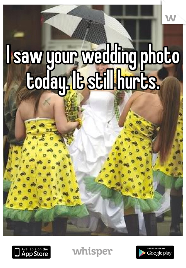 I saw your wedding photo today. It still hurts.