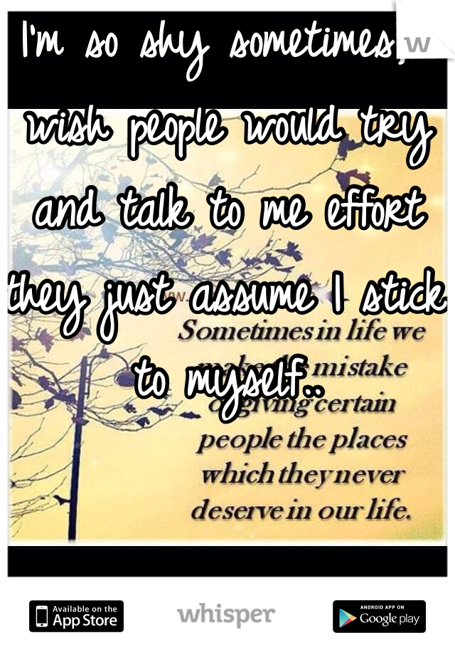 I'm so shy sometimes, I wish people would try and talk to me effort they just assume I stick to myself..