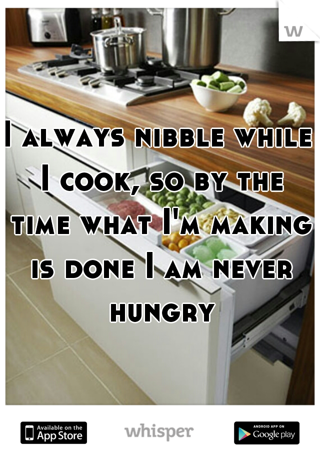 I always nibble while I cook, so by the time what I'm making is done I am never hungry