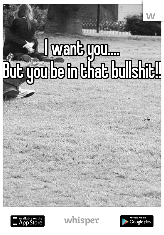 I want you.... But you be in that bullshit!!