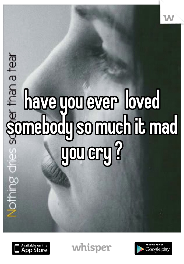 have you ever  loved somebody so much it mad you cry ?