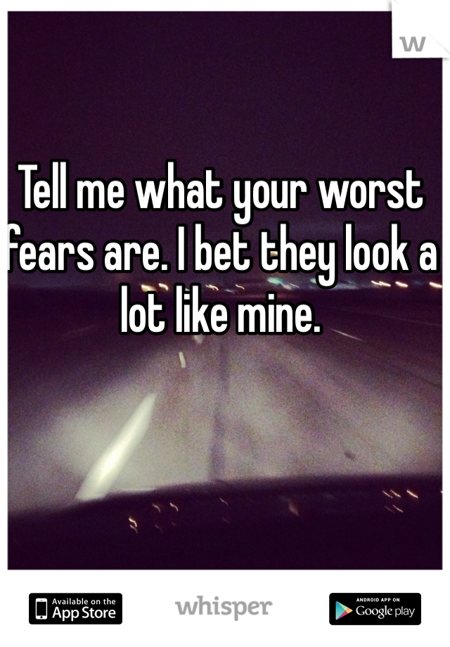 Tell me what your worst fears are. I bet they look a lot like mine.