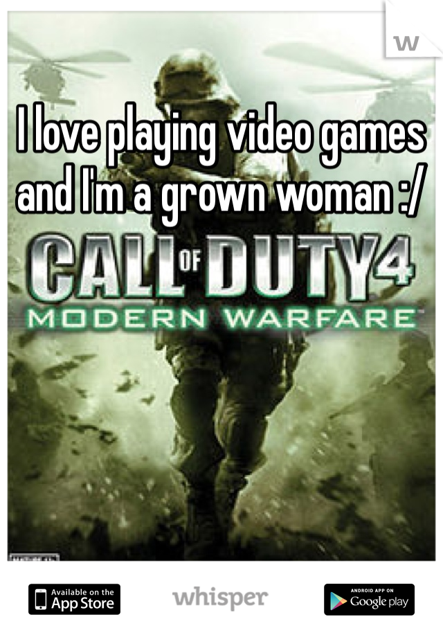I love playing video games and I'm a grown woman :/