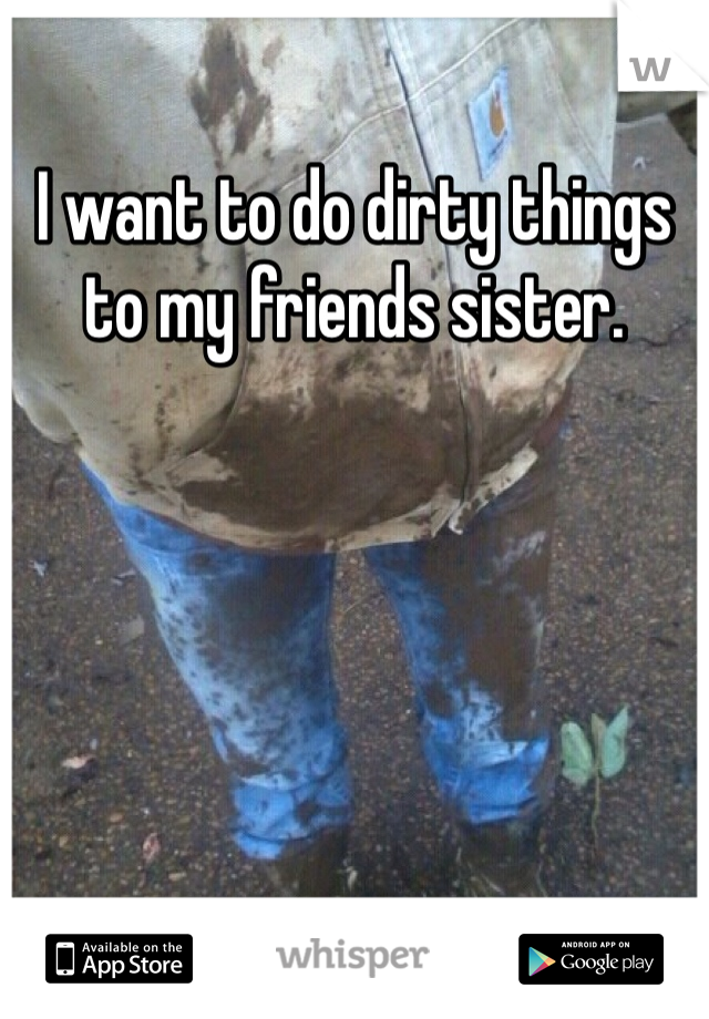 I want to do dirty things to my friends sister.