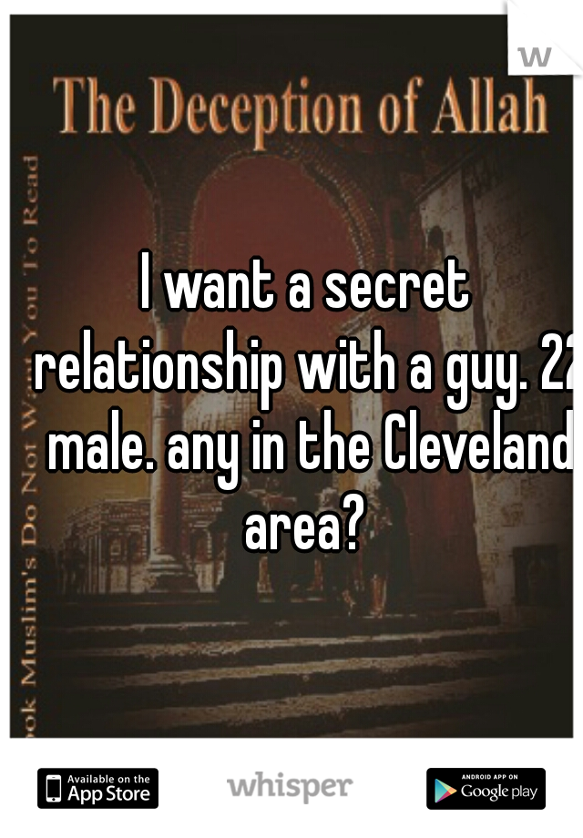 I want a secret relationship with a guy. 22 male. any in the Cleveland area?