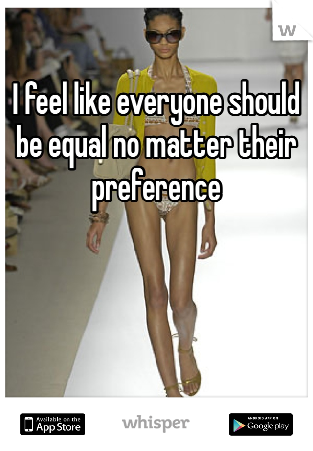 I feel like everyone should be equal no matter their preference