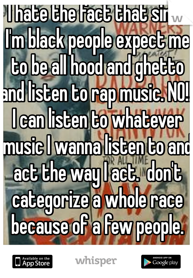 I hate the fact that since I'm black people expect me to be all hood and ghetto and listen to rap music. NO!! I can listen to whatever music I wanna listen to and act the way I act.  don't categorize a whole race because of a few people.
