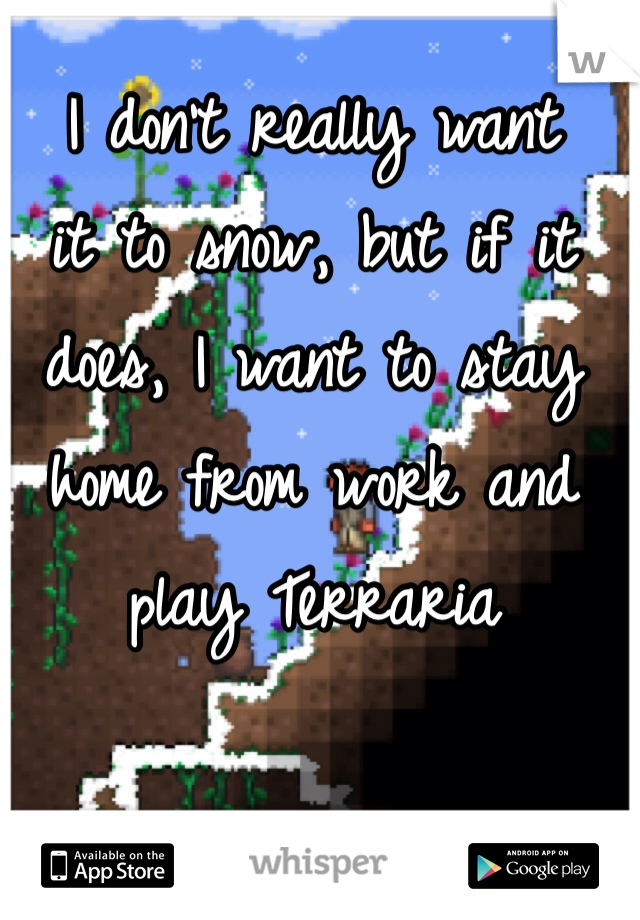 I don't really want  it to snow, but if it does, I want to stay home from work and play Terraria