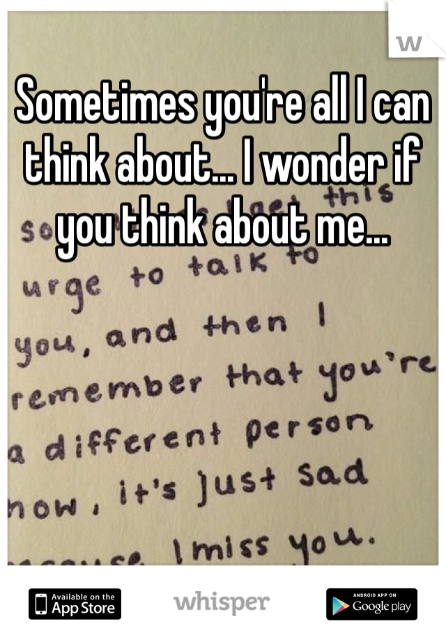 Sometimes you're all I can think about... I wonder if you think about me...