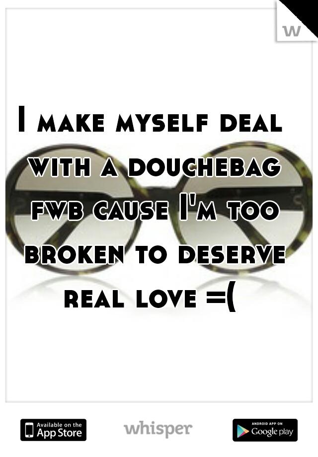 I make myself deal with a douchebag fwb cause I'm too broken to deserve real love =(