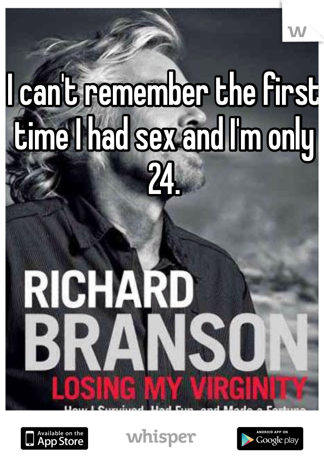 I can't remember the first time I had sex and I'm only 24.