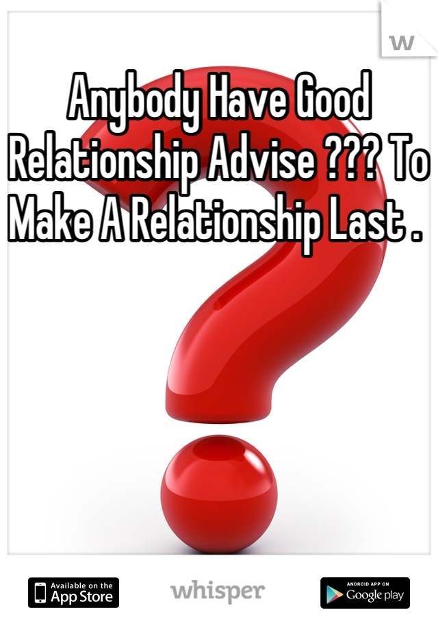 Anybody Have Good Relationship Advise ??? To Make A Relationship Last .