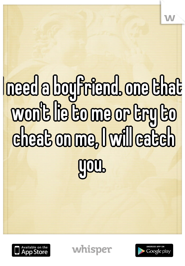 I need a boyfriend. one that won't lie to me or try to cheat on me, I will catch you.