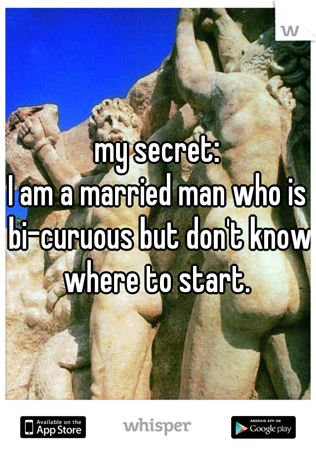 my secret: I am a married man who is bi-curuous but don't know where to start.