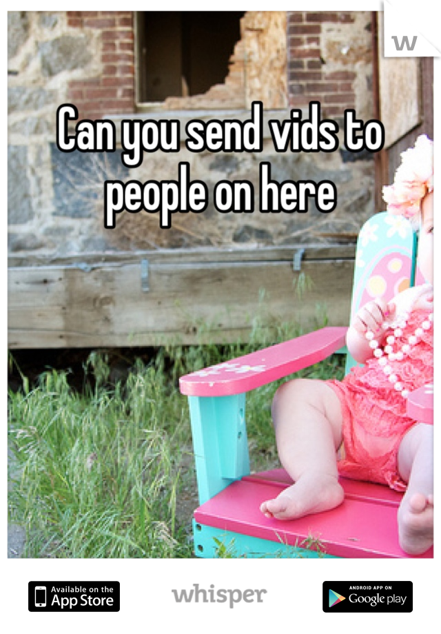 Can you send vids to people on here