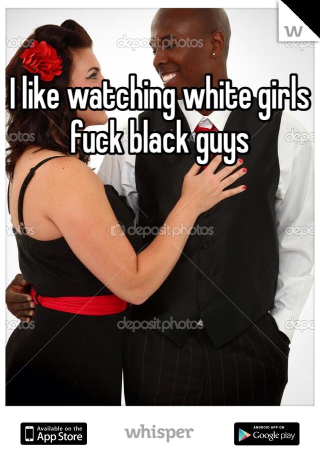 I like watching white girls fuck black guys