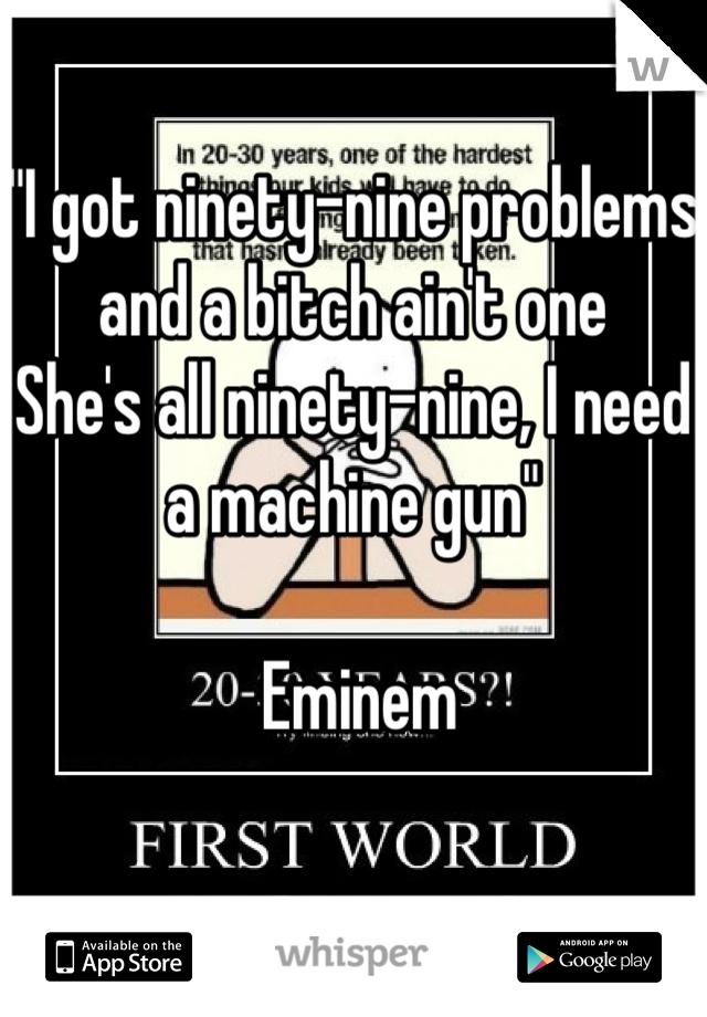 """""""I got ninety-nine problems and a bitch ain't one She's all ninety-nine, I need a machine gun""""   Eminem"""