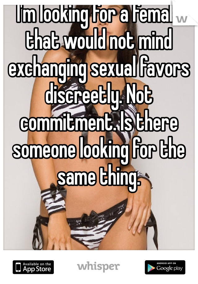 I'm looking for a female that would not mind exchanging sexual favors discreetly. Not commitment. Is there someone looking for the same thing.
