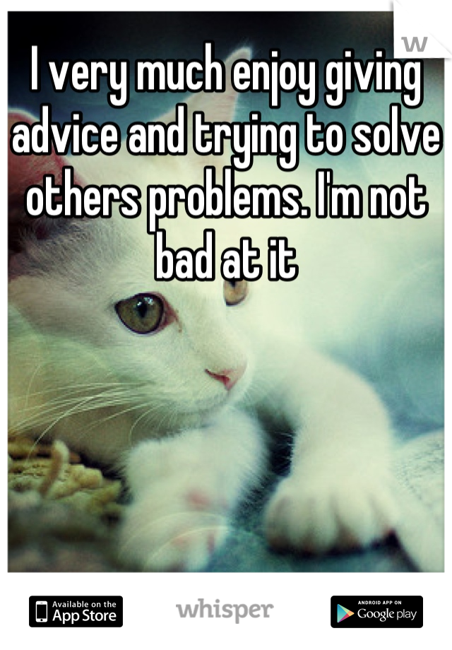 I very much enjoy giving advice and trying to solve others problems. I'm not bad at it