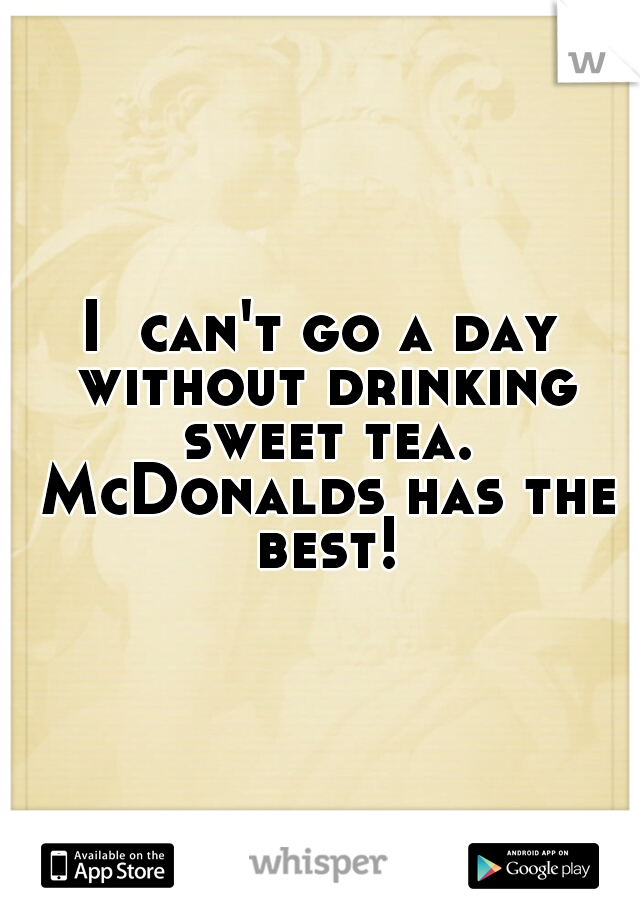 I  can't go a day without drinking sweet tea. McDonalds has the best!