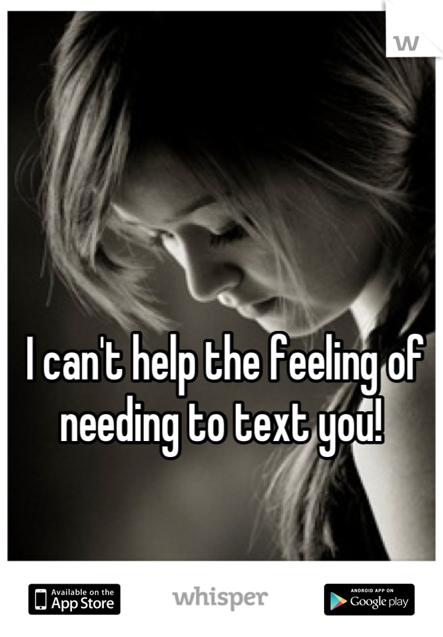 I can't help the feeling of needing to text you!
