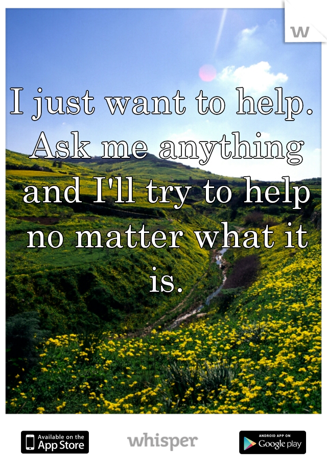 I just want to help. Ask me anything and I'll try to help no matter what it is.