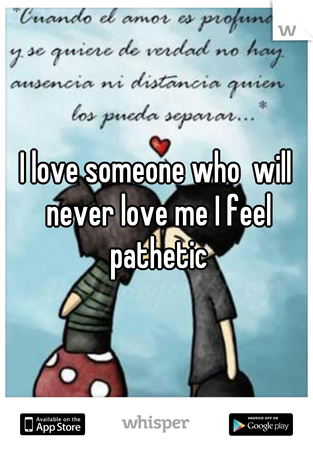 I love someone who  will never love me I feel pathetic