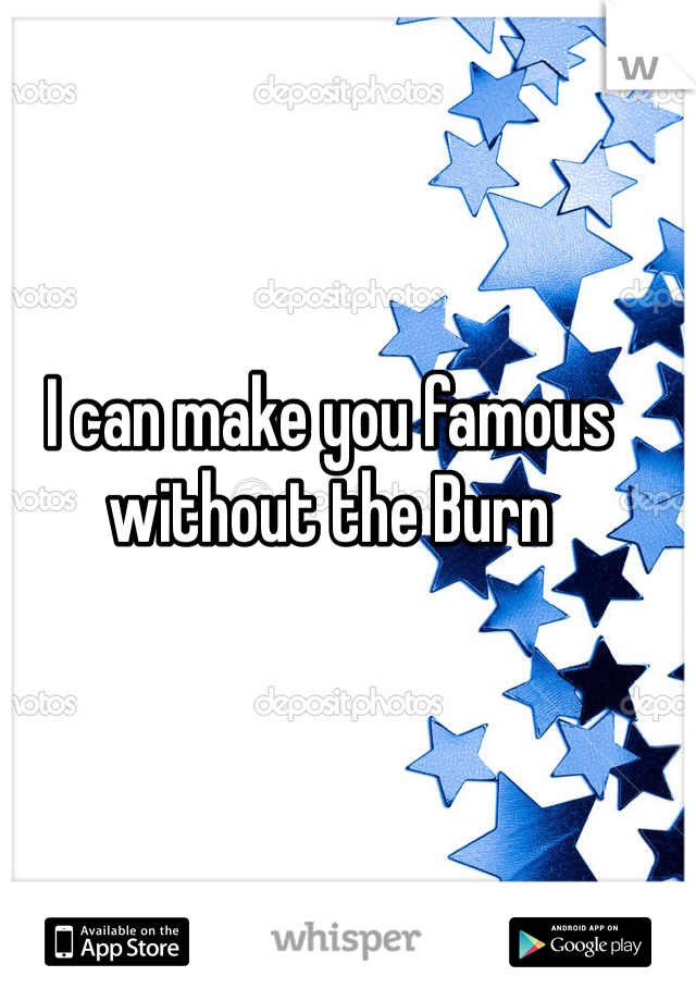 I can make you famous without the Burn