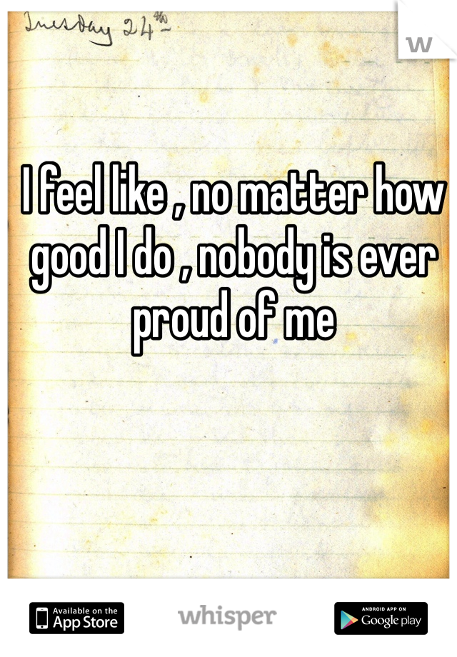 I feel like , no matter how good I do , nobody is ever proud of me
