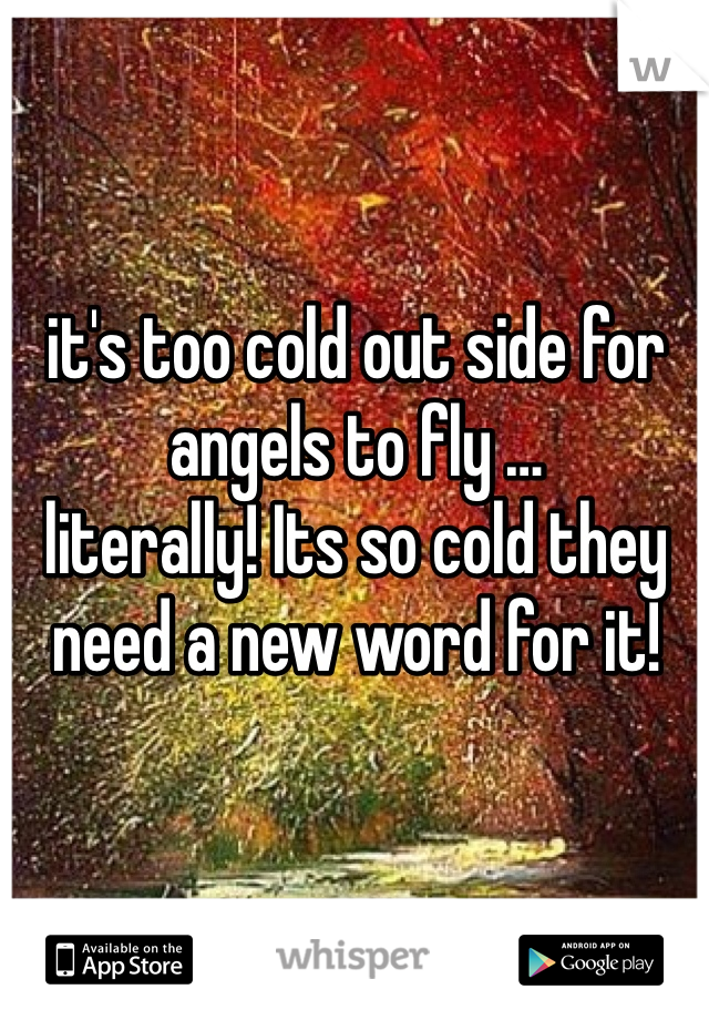 it's too cold out side for angels to fly … literally! Its so cold they need a new word for it!