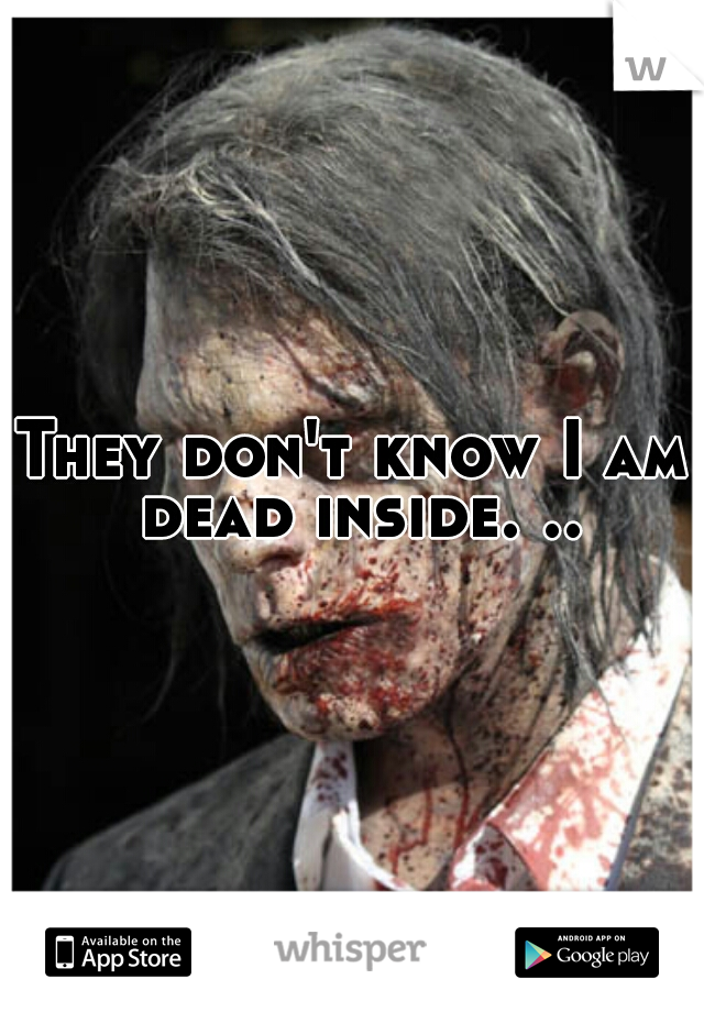 They don't know I am dead inside. ..
