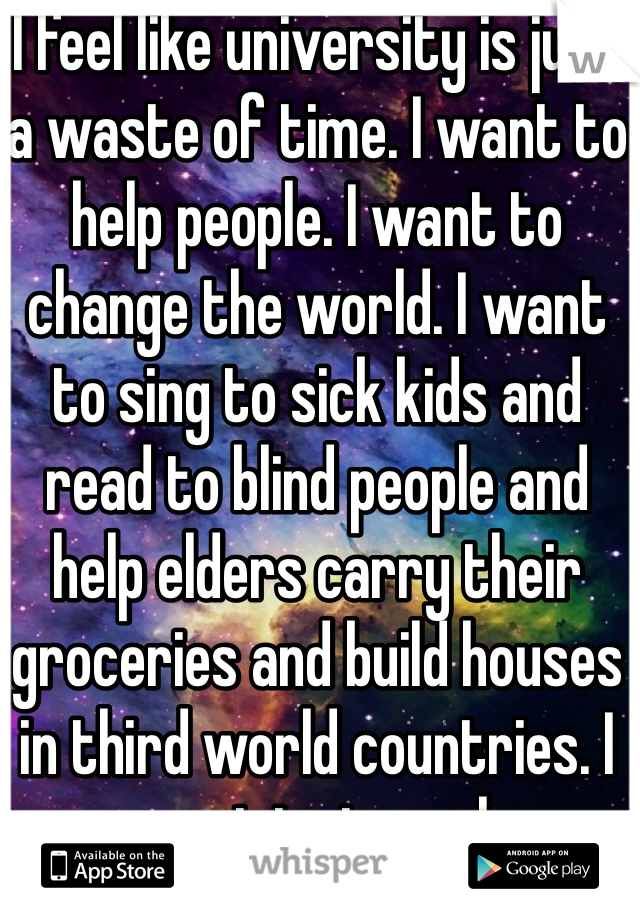 I feel like university is just a waste of time. I want to help people. I want to change the world. I want to sing to sick kids and read to blind people and help elders carry their groceries and build houses in third world countries. I want to travel.