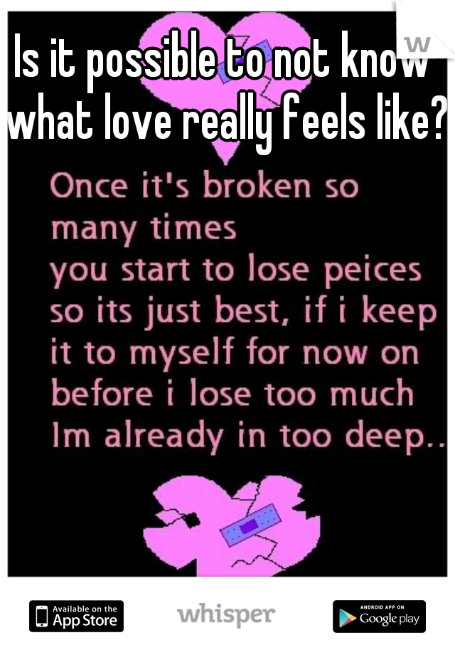 Is it possible to not know what love really feels like?