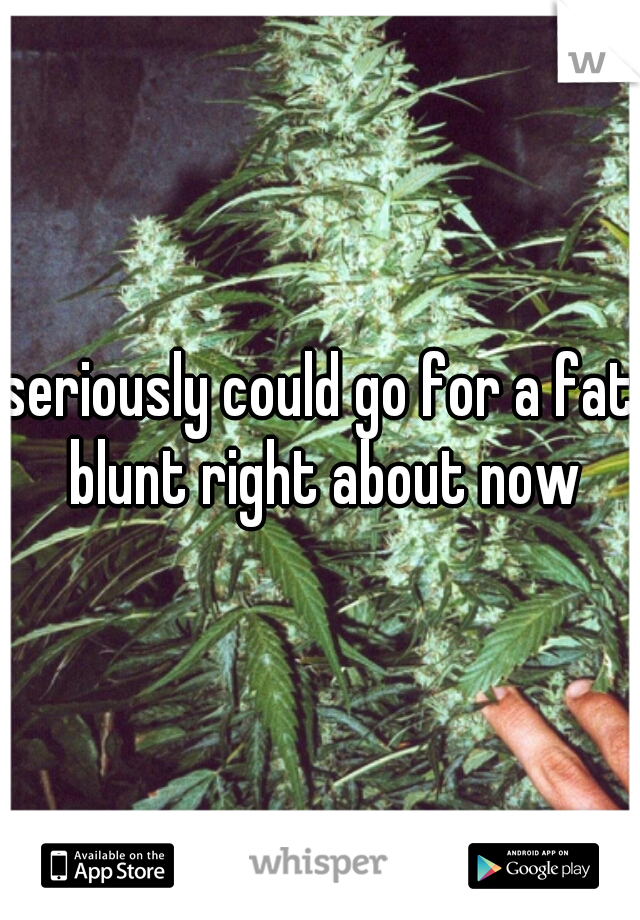 seriously could go for a fat blunt right about now