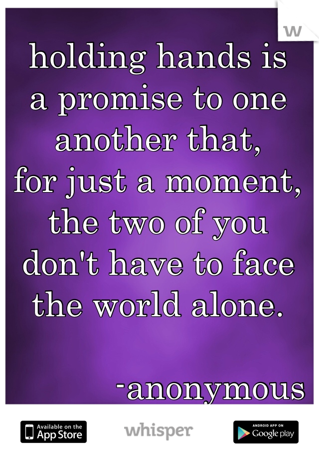 holding hands is  a promise to one  another that, for just a moment, the two of you  don't have to face the world alone.                    -anonymous