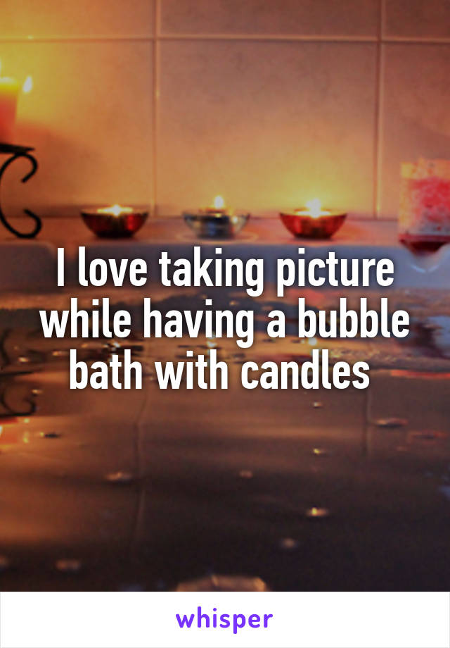 I love taking picture while having a bubble bath with candles