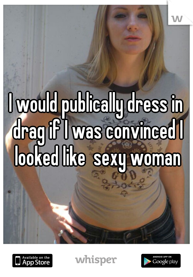 I would publically dress in drag if I was convinced I looked like  sexy woman